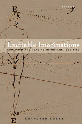 Excitable Imaginations: Eroticism and Reading in Britain, 1660-1760 - Transits: Literature, Thought & Culture, 1650-1850 (Hardback)