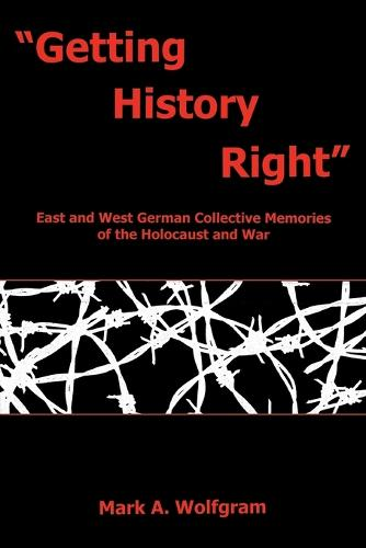 """""""Getting History Right"""": East and West German Collective Memories of the Holocaust and War (Paperback)"""