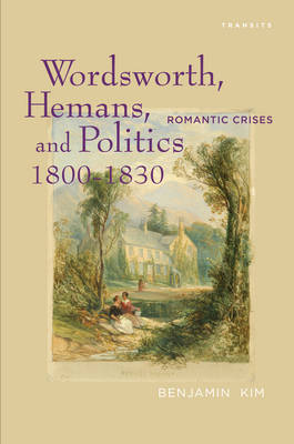 Wordsworth, Hemans, and Politics, 1800-1830: Romantic Crises - Transits: Literature, Thought & Culture, 1650-1850 (Hardback)