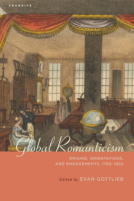 Global Romanticism: Origins, Orientations, and Engagements, 1760-1820 - Transits: Literature, Thought & Culture, 1650-1850 (Hardback)