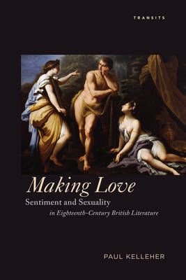 Making Love: Sentiment and Sexuality in Eighteenth-Century British Literature - Transits: Literature, Thought & Culture, 1650-1850 (Hardback)