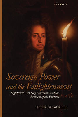 Sovereign Power and the Enlightenment: Eighteenth-Century Literature and the Problem of the Political - Transits: Literature, Thought & Culture, 1650-1850 (Hardback)