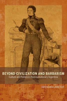 Beyond Civilization and Barbarism: Culture and Politics in Postrevolutionary Argentina - Bucknell Studies in Latin American Literature & Theory (Paperback)