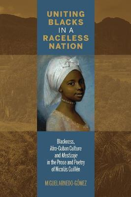 Uniting Blacks in a Raceless Nation: Blackness, Afro-Cuban Culture, and Mestizaje in the Prose and Poetry of Nicolas Guillen - Bucknell Studies in Latin American Literature & Theory (Paperback)