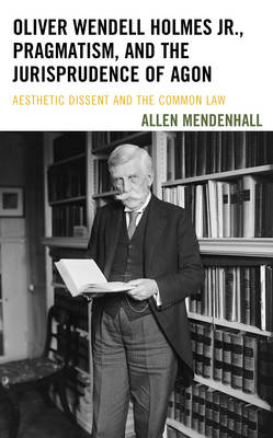 Oliver Wendell Holmes Jr., Pragmatism, and the Jurisprudence of Agon: Aesthetic Dissent and the Common Law (Hardback)