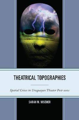 Theatrical Topographies: Spatial Crises in Uruguayan Theater Post-2001 (Hardback)