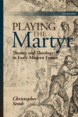 Playing the Martyr: Theater and Theology in Early Modern France - Scenes Francophones (Hardback)