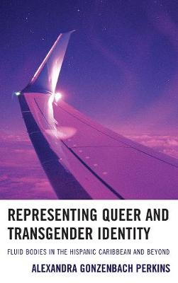 Representing Queer and Transgender Identity: Fluid Bodies in the Hispanic Caribbean and Beyond (Hardback)