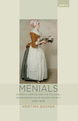 Menials: Domestic Service and the Cultural Transformation of British Society, 1650-1850 - Transits: Literature, Thought & Culture, 1650-1850 (Hardback)