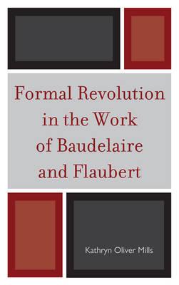 Formal Revolution in the Work of Baudelaire and Flaubert (Hardback)