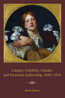 Literary Celebrity, Gender, and Victorian Authorship, 1850-1914 (Paperback)