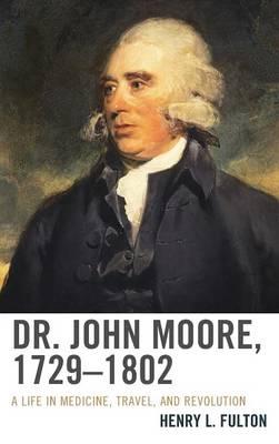 Dr. John Moore, 1729-1802: A Life in Medicine, Travel, and Revolution (Hardback)
