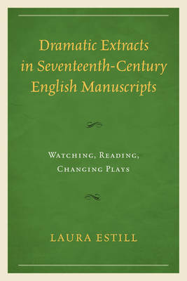 Dramatic Extracts in Seventeenth-Century English Manuscripts: Watching, Reading, Changing Plays (Hardback)