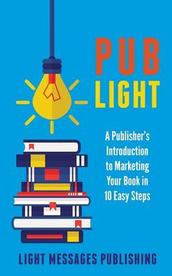 Pub Light: A Publisher's Introduction to Selling Your Books in 10 Easy Steps (Paperback)