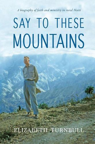 Say to These Mountains: A Biography of Faith and Ministry in Rural Haiti (Paperback)