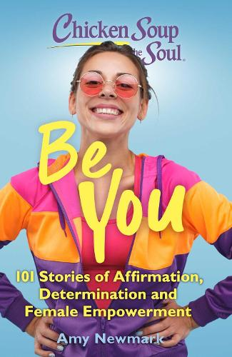 Chicken Soup for the Soul: Be You: 101 Stories of Affirmation, Determination and Female Empowerment - Chicken Soup for the Soul (Paperback)