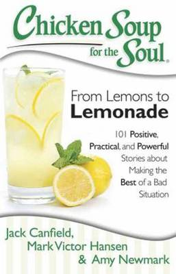 Chicken Soup for the Soul: From Lemons to Lemonade: 101 Positive, Practical, and Powerful Stories About Making the Best of a (Paperback)