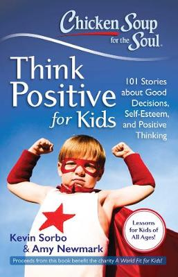 Chicken Soup for the Soul: Think Positive for Kids: 101 Stories About Good Decisions, Self-Esteem, and Positive Thinking (Paperback)