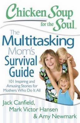 Chicken Soup for the Soul: the Multitasking Mom's Survival Guide: 101 Inspiring and Amusing Stories for Mothers Who Do it All (Paperback)