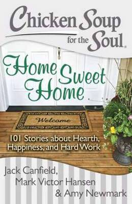 Chicken Soup for the Soul: Home Sweet Home: 101 Stories about Hearth, Happiness, and Hard Work (Paperback)