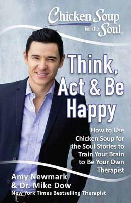 Chicken Soup For The Soul: Think, Act and Be Happy: How to Use Chicken Soup for the Soul Stories to Train Your Brain to Be Your Own Therapist (Paperback)