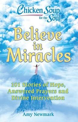 Chicken Soup for the Soul: Believe in Miracles: 101 Stories of Hope, Answered Prayers and Divine Intervention (Paperback)
