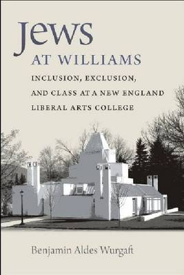 Jews at Williams: Inclusion, Exclusion, and Class at a New England Liberal Arts College (Hardback)
