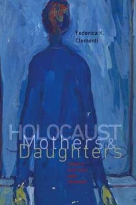Holocaust Mothers and Daughters - Tauber Institute Series for the Study of European Jewry & HBI Series on Jewish Women (Hardback)