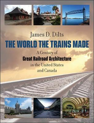 The World the Trains Made - A Century of Great Railroad Architecture in the United States (Hardback)