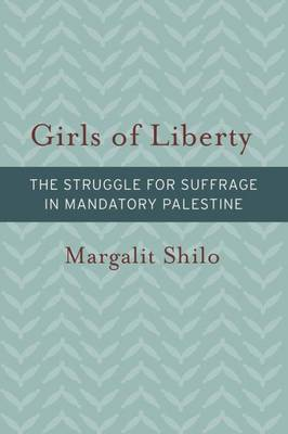 Girls of Liberty: The Struggle for Suffrage in Mandatory Palestine (Hardback)