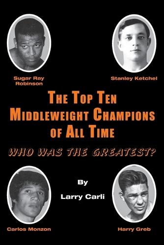 The Top Ten Middleweight Champions of All Time: Who Was The Greatest? (Paperback)