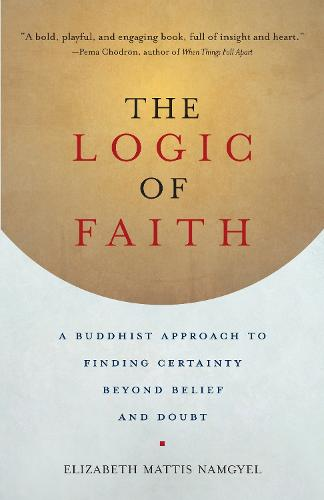 The Logic of Faith: A Buddhist Approach to Finding Certainty Beyond Belief and Doubt (Paperback)