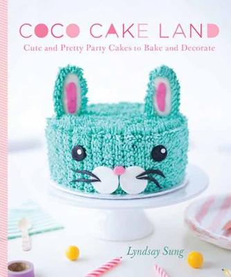 Coco Cake Land: Cute and Pretty Party Cakes to Bake and Decorate (Hardback)