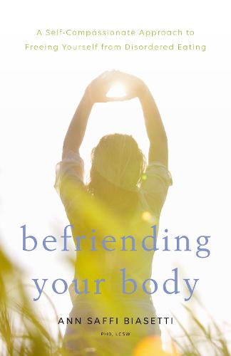 Befriending Your Body: A Self-Compassionate Approach to Freeing Yourself from Disordered Eating (Paperback)