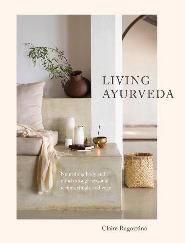 Living Ayurveda: Nourishing Body and Mind through Seasonal Recipes, Rituals, and Yoga (Hardback)