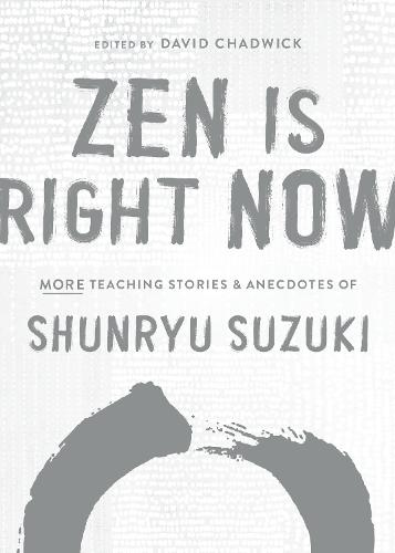 Zen Is Right Now: More Teaching Stories and Anecdotes of Shunryu Suzuki, author of Zen Mind, Beginners Mind (Hardback)
