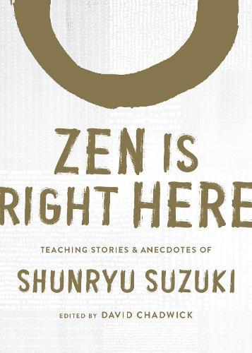 Zen Is Right Here: Teaching Stories and Anecdotes of Shunryu Suzuki, Author of Zen Mind, Beginner's Mind (Hardback)