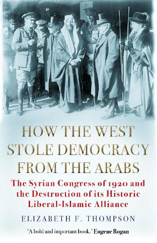 How the West Stole Democracy from the Arabs: The Syrian Congress of 1920 and the Destruction of its Liberal-Islamic Alliance (Paperback)