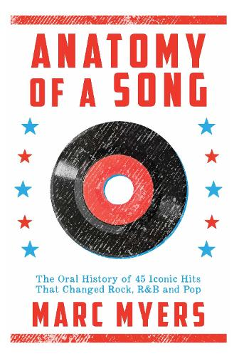 Anatomy of a Song: The Oral History of 45 Iconic Hits That Changed Rock, R&B and Pop (Hardback)