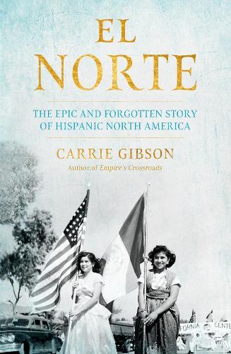 El Norte: The Epic and Forgotten Story of Hispanic North America (Hardback)