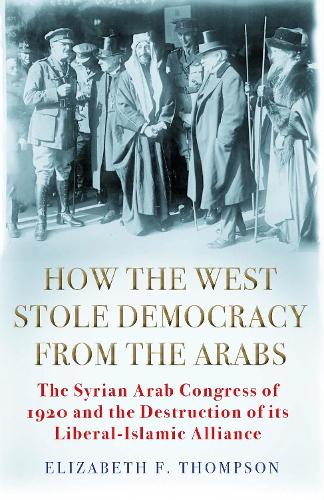 How the West Stole Democracy from the Arabs: The Syrian Arab Congress of 1920 and the Destruction of its Liberal-Islamic Alliance (Hardback)