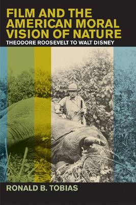 Film and the American Moral Vision of Nature: Theodore Roosevelt to Walt Disney (Hardback)