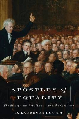 Apostles of Equality: The Birneys, the Republicans and the Civil War (Hardback)