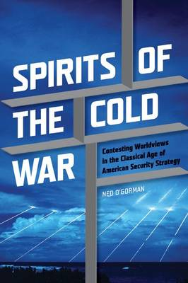 Spirits of the Cold War: Contesting Worldviews in the Classical Age of American Security Strategy - Rhetoric and Public Affairs Series (Hardback)