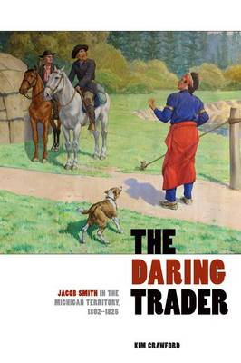 The Daring Trader: Jacob Smith in the Michigan Territory, 1802-1825 (Paperback)