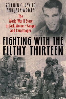 Fighting with the Filthy Thirteen: The World War II Memoirs of Jack Womer-Ranger and Paratrooper (Hardback)