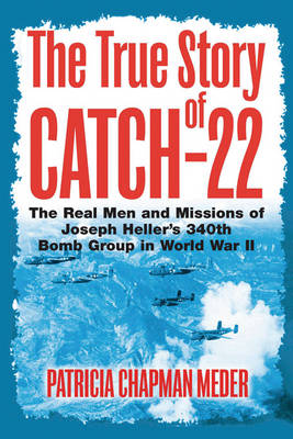 The True Story of Catch 22: The Real Men and Missions of Joseph Heller's 340th Bomb Group in World War II (Hardback)