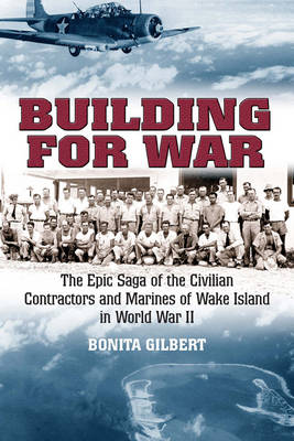 Building for War: The Epic Saga of the Civilian Contractors and Marines of Wake Island in World War II (Hardback)