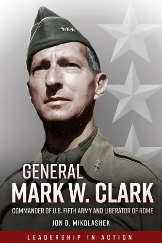 General Mark Clark: Commander of U.S. Fifth Army and Liberator of Rome (Hardback)