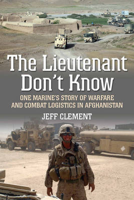 The Lieutenant Don't Know: One Marine's Story of Warfare and Combat Logistics in Afghanistan (Hardback)